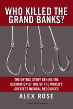 Who Killed the Grand Banks? : The Untold Story Behind the Decimation of One of the World's Greatest Natural Resources - Alex Rose