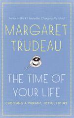 The Time of Your Life : Choosing a vibrant, joyful future - Margaret Trudeau