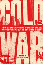 Cold War : How Organized Crime Works in Canada and Why It's Just About to Get More Violent - Jerry Langton