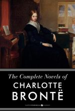 The Complete Works of Charlotte Bronte : Jane Eyre, Shirley, Villette, and The P - Charlotte Bronte