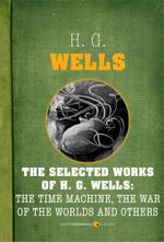 The Selected Works of H. G. Wells : The Time Machine, The War of the Worlds and O - H. G. Wells