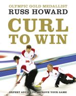 Curl to Win : Expert Advice to Improve Your Game - Russ Howard