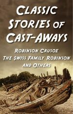 Classic Stories of Cast-Aways: Robinson Crusoe, The Swiss Family Robinson, and O : Five-book Bundle - Daniel Defoe