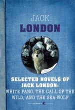 Selected Novels of Jack London : White Fang, The Call of the Wild, and The Sea-Wo - Jack London