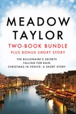 Meadow Taylor Two-Book Bundle (plus bonus short story) : The Billionaire's Secrets, Falling for Rain, and Christmas in Venice: A Short Story - Meadow Taylor