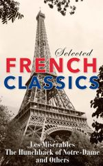 Selected French Classics: Les Miserables, The Hunchback of Notre-Dame, and Other : The Three Musketeers, Les Miserables, The Hunchback of Notre Dame, The Count of Monte Cristo, The Phantom of the Opera, and 20,000 Leagues Under the Sea - Alexandre Dumas