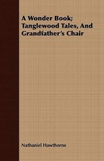 Wonder Book; Tanglewood Tales, and Grandfather's Chair - Nathaniel Hawthorne