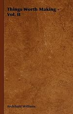 Things Worth Making - Vol. II - Archibald Williams