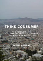 Think Consumer : The Enforcement of the Trade Mark Quality Guarantee Revisited, a Legal and Economic Analysis - Jamil Ammar