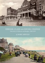 Disease, Class and Social Change : Tuberculosis in Folkestone and Sandgate, 1880-1930 - Marc Arnold