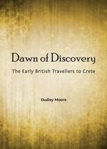 Dawn of Discovery : The Early British Travellers to Crete and Their Contribution to the Discovery of the Island's Bronze Age Archaeological Heritage - Dudley Moore