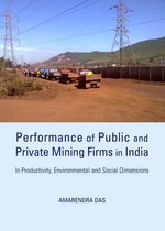 Performance of Public and Private Mining Firms in India : In Productivity, Environmental and Social Dimensions - Amarendra Das