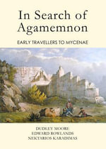 In Search of Agamemnon : Early Travellers to Mycenae - Dudley Moore