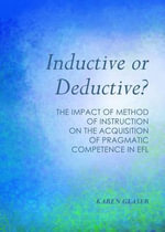Inductive or Deductive? : The Impact of Method of Instruction on the Acquisition of Pragmatic Competence in EFL - Karen Glaser