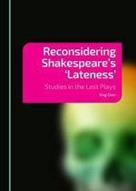 Reconsidering Shakespeare's 'Lateness' : Studies in the Last Plays - Xing Chen