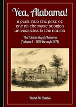Yea, Alabama! a Peek into the Past of One of the Most Storied Universities in the Nation : the University of Alabama: 1819 Through 1871 Volume 1 - David M. Battles