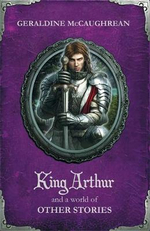 King Arthur and a World of Other Stories - Geraldine McCaughrean