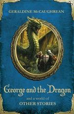 George and the Dragon and a World of Other Stories - Geraldine McCaughrean