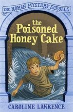 The Poisoned Honey Cake : The Roman Mystery Scrolls - Caroline Lawrence
