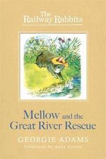 Mellow and the Great River Rescue : Railway Rabbits - Georgie Adams