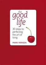The Good Life : 30 Steps to Perfecting the Art of Living - Mark Vernon