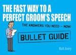 The Fast Way to a Perfect Groom's Speech : Bullet Guides - Matt Avery