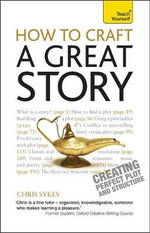 How to Craft a Great Story : Teach Yourself : Creating Perfect Plot and Structure - Chris Sykes