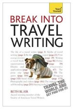 Break into Travel Writing : Teach Yourself - Beth Blair