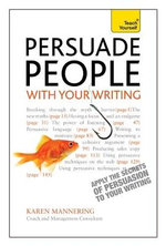 Teach Yourself Persuade People with Your Writing : Write Copy, Emails, Letters, Reports and Plans Will Get the Results You Want - Karen Mannering