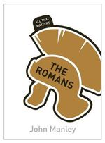 The Romans : All That Matters - John Manley