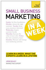 Teach Yourself Small Business Marketing in a Week : An International Guide to Principles and Practice - John Sealey
