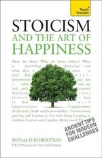 Soicism and the Art of Happiness : Ancient Tips for Modern Challenges : Teach Yourself  - Don Robertson