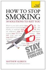 Teach Yourself How to Stop Smoking - 30 Solutions to Suit You : The Liberating Guide to a Smoke-free Future - Matthew Aldrich