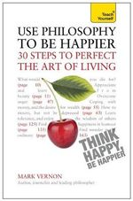 Teach Yourself : Use Philosophy to be Happier - 30 Steps to Perfect the Art of Living - Mark Vernon