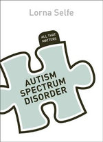 Autism Spectrum Disorder : All That Matters - Lorna Selfe