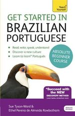 Get Started in Brazilian Portuguese Absolute Beginner Course : (Book and Audio Support) the Essential Introduction to Reading, Writing, Speaking and Understanding a New Language - Sue Tyson-Ward