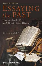 Essaying the Past : How to Read, Write and Think About History : 2nd Revised Edition - Jim Cullen