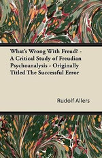 What's Wrong With Freud? - A Critical Study of Freudian Psychoanalysis - Originally Titled The Successful Error - Rudolf Allers