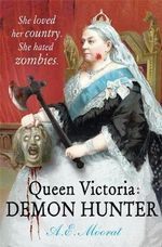 Queen Victoria : Demon Hunter : She Loved Her Country - She Hated Zombies - A. E. Moorat