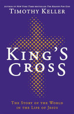 King's Cross : The Story of the World in the Life of Jesus - Timothy J. Keller