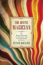 The Divine Magician : The Disappearance of Religion and the Discovery of Faith - Peter Rollins