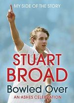 Stuart Broad : Bowled Over - An Ashes Celebration - Stuart Broad