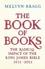 The Book of Books  : The Radical Impact of the King James Bible 1611-2011 - Melvyn Bragg