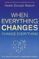 When Everything Changes, Change Everything : In a Time of Turmoil, a Pathway to Peace - Neale Donald Walsch