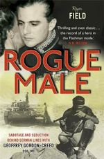 Rogue Male : Sabotage and Seduction Behind German Lines with Geoffrey Gordon-Creed, DSO, MC - Roger Field