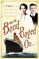 And the Band Played On : The Titanic violinist and the glovemaker: a true story of love, loss and betrayal - Christopher Ward