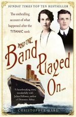 And the Band Played on... : The Enthralling Account of What Happened After the Titanic Sank - Christopher Ward