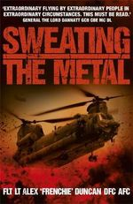 Sweating the Metal : Flying Under Fire - A Chinook Pilot's Blistering Account of Life, Death and Dust in Afghanistan - Alex Duncan