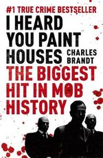 I Heard You Paint Houses : Frank the Irishman Sheeran, Jimmy Hoffa, and the Biggest Hit in Mob History - Charles Brandt