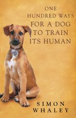 One Hundred Ways for a Dog to Train Its Human - Simon Whaley